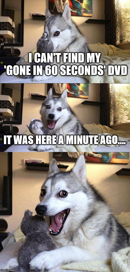 Bad Pun Dog | I CAN'T FIND MY 'GONE IN 60 SECONDS' DVD IT WAS HERE A MINUTE AGO.... | image tagged in memes,bad pun dog | made w/ Imgflip meme maker