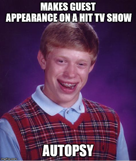 Bad Luck Brian | MAKES GUEST APPEARANCE ON A HIT TV SHOW AUTOPSY | image tagged in memes,bad luck brian | made w/ Imgflip meme maker