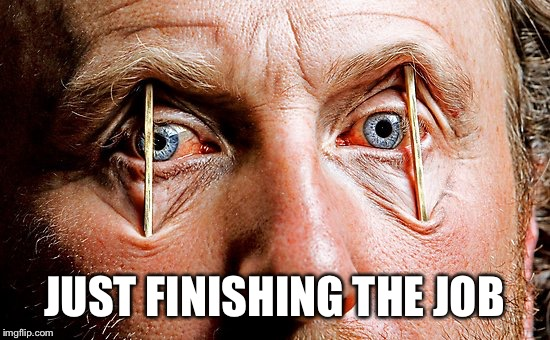Toothpick Eyes Over Tired | JUST FINISHING THE JOB | image tagged in toothpick eyes over tired | made w/ Imgflip meme maker