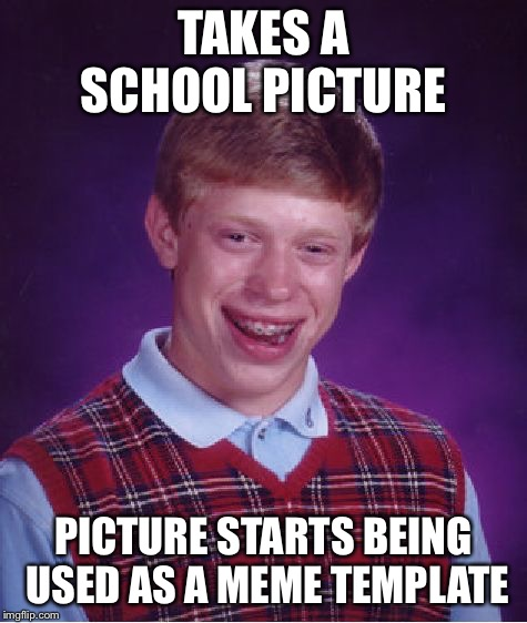 Bad Luck Brian | TAKES A SCHOOL PICTURE PICTURE STARTS BEING USED AS A MEME TEMPLATE | image tagged in memes,bad luck brian | made w/ Imgflip meme maker