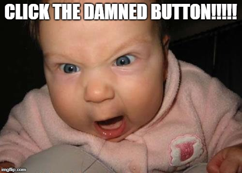 Evil Baby Meme | CLICK THE DAMNED BUTTON!!!!! | image tagged in memes,evil baby | made w/ Imgflip meme maker