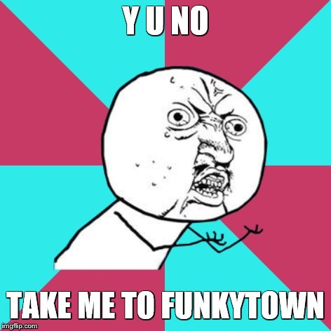 y u no music | Y U NO TAKE ME TO FUNKYTOWN | image tagged in y u no music,music,songs,song lyrics,funky | made w/ Imgflip meme maker