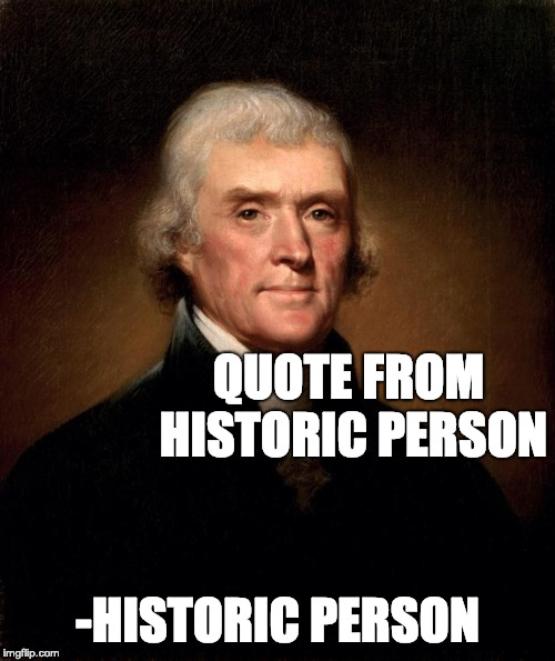 upvote if you agree | QUOTE FROM HISTORIC PERSON -HISTORIC PERSON | image tagged in thomas jefferson | made w/ Imgflip meme maker