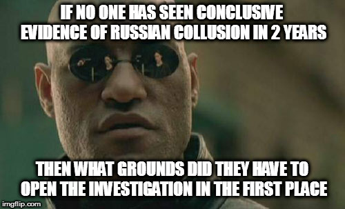 Matrix Morpheus Meme | IF NO ONE HAS SEEN CONCLUSIVE EVIDENCE OF RUSSIAN COLLUSION IN 2 YEARS THEN WHAT GROUNDS DID THEY HAVE TO OPEN THE INVESTIGATION IN THE FIRS | image tagged in memes,matrix morpheus | made w/ Imgflip meme maker