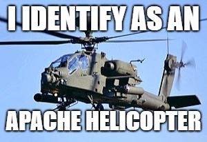 I IDENTIFY AS AN APACHE HELICOPTER | made w/ Imgflip meme maker