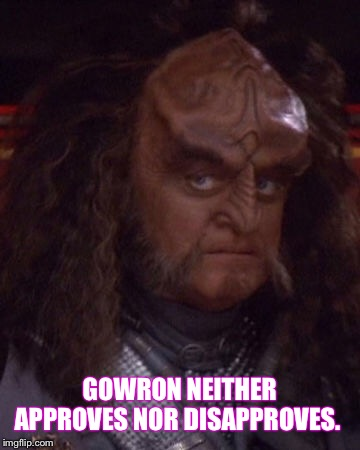 Gowron |  GOWRON NEITHER APPROVES NOR DISAPPROVES. | image tagged in gowron,star trek,tng,star trek tng,gowron approves,gowron disapproves | made w/ Imgflip meme maker