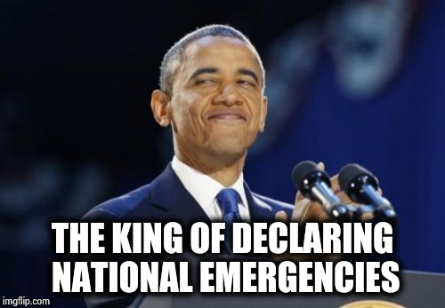 That Damned Trump , who does he think he is ? | THE KING OF DECLARING NATIONAL EMERGENCIES | image tagged in memes,2nd term obama,fairness,biased media,libtards,snowflakes | made w/ Imgflip meme maker