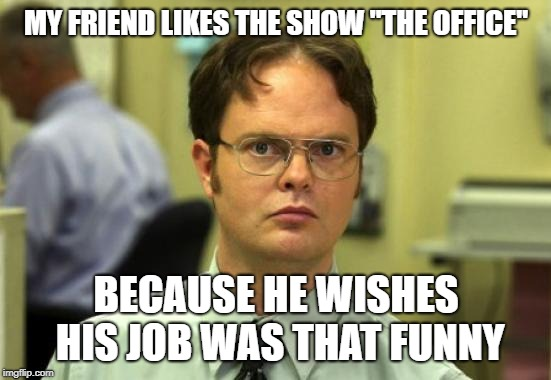 "Dwight Schrute | MY FRIEND LIKES THE SHOW ""THE OFFICE"" BECAUSE HE WISHES HIS JOB WAS THAT FUNNY 