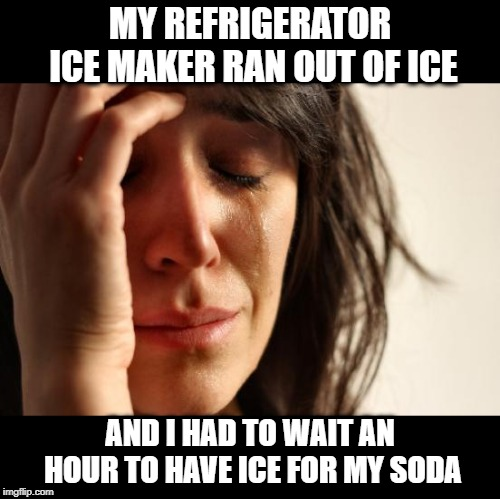 Am I supposed to drink from a can like a savage? |  MY REFRIGERATOR ICE MAKER RAN OUT OF ICE; AND I HAD TO WAIT AN HOUR TO HAVE ICE FOR MY SODA | image tagged in memes,first world problems,ice maker,refrigerator,soda,funny | made w/ Imgflip meme maker