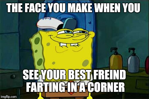 Actually Stalking  | THE FACE YOU MAKE WHEN YOU SEE YOUR BEST FREIND FARTING IN A CORNER | image tagged in memes,dont you squidward | made w/ Imgflip meme maker