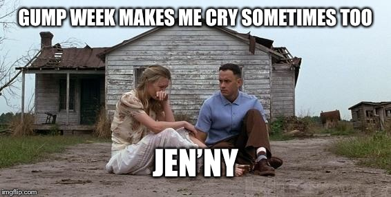 Forrest Gump and Jenny | GUMP WEEK MAKES ME CRY SOMETIMES TOO JEN'NY | image tagged in forrest gump and jenny | made w/ Imgflip meme maker