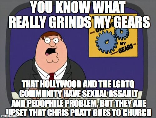 Peter Griffin News | YOU KNOW WHAT REALLY GRINDS MY GEARS THAT HOLLYWOOD AND THE LGBTQ COMMUNITY HAVE SEXUAL ASSAULT AND PEDOPHILE PROBLEM, BUT THEY ARE UPSET TH | image tagged in memes,peter griffin news | made w/ Imgflip meme maker