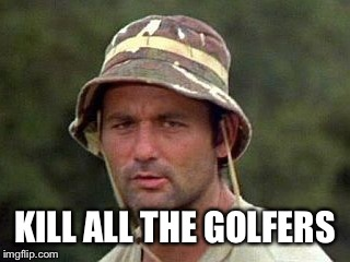 Caddy shack | KILL ALL THE GOLFERS | image tagged in caddy shack | made w/ Imgflip meme maker