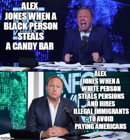 right wing hypocrisy  |  ALEX JONES WHEN A BLACK PERSON STEALS A CANDY BAR; ALEX JONES WHEN A WHITE PERSON STEALS PENSIONS AND HIRES ILLEGAL IMMIGRANTS TO AVOID PAYING AMERICANS | image tagged in alex jones | made w/ Imgflip meme maker