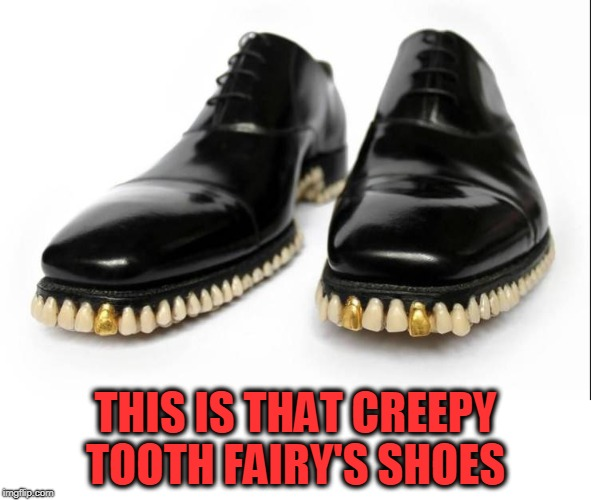 kinda creepy, just sayin. | THIS IS THAT CREEPY TOOTH FAIRY'S SHOES | image tagged in tooth fairy,shoes,creepy | made w/ Imgflip meme maker