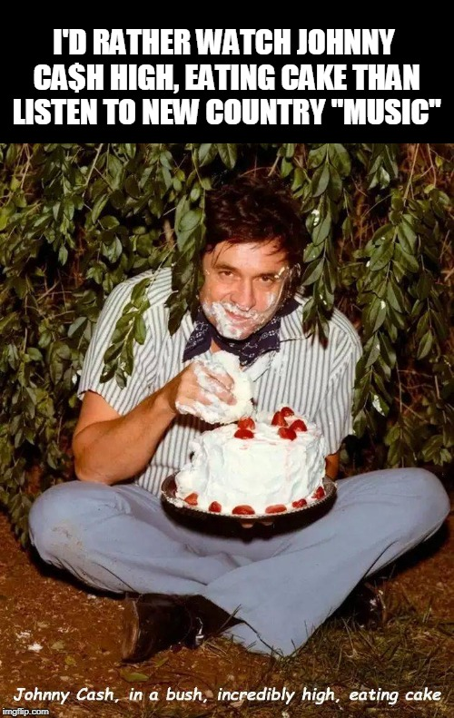 "still more interesting than justin beiber too | I'D RATHER WATCH JOHNNY CA$H HIGH, EATING CAKE THAN LISTEN TO NEW COUNTRY ""MUSIC"" 