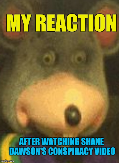Literally me..  | MY REACTION AFTER WATCHING SHANE DAWSON'S CONSPIRACY VIDEO | image tagged in chuck e cheese,shane dawson,memes | made w/ Imgflip meme maker
