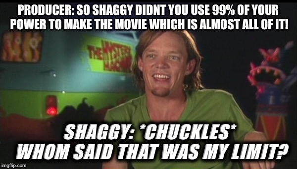 shaggy cast | PRODUCER: SO SHAGGY DIDNT YOU USE 99% OF YOUR POWER TO MAKE THE MOVIE WHICH IS ALMOST ALL OF IT! SHAGGY: *CHUCKLES* WHOM SAID THAT WAS MY LI | image tagged in shaggy cast | made w/ Imgflip meme maker