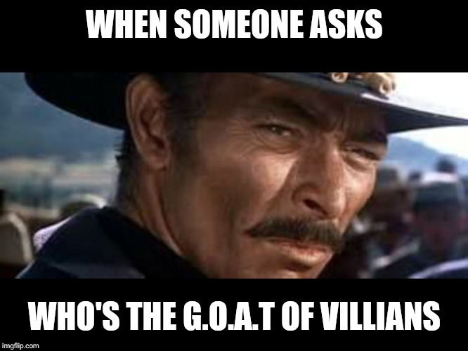 Lee Van Cleef |  WHEN SOMEONE ASKS; WHO'S THE G.O.A.T OF VILLIANS | image tagged in lee van cleef | made w/ Imgflip meme maker