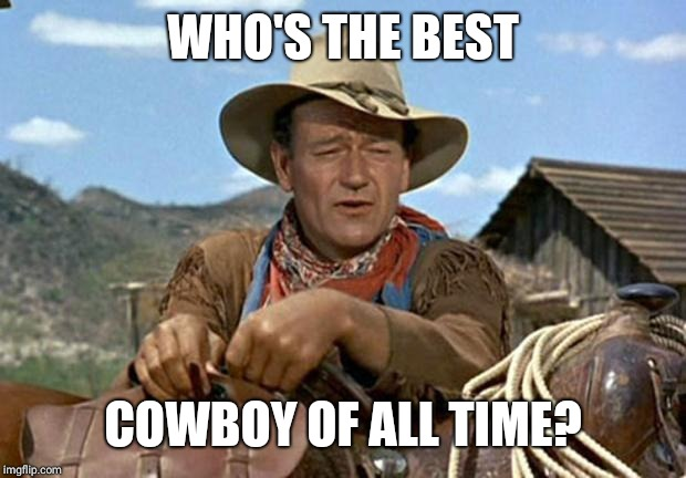 John wayne | WHO'S THE BEST COWBOY OF ALL TIME? | image tagged in john wayne | made w/ Imgflip meme maker