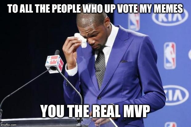 You The Real MVP 2 |  TO ALL THE PEOPLE WHO UP VOTE MY MEMES; YOU THE REAL MVP | image tagged in memes,you the real mvp 2 | made w/ Imgflip meme maker