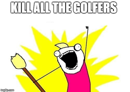X All The Y Meme | KILL ALL THE GOLFERS | image tagged in memes,x all the y | made w/ Imgflip meme maker