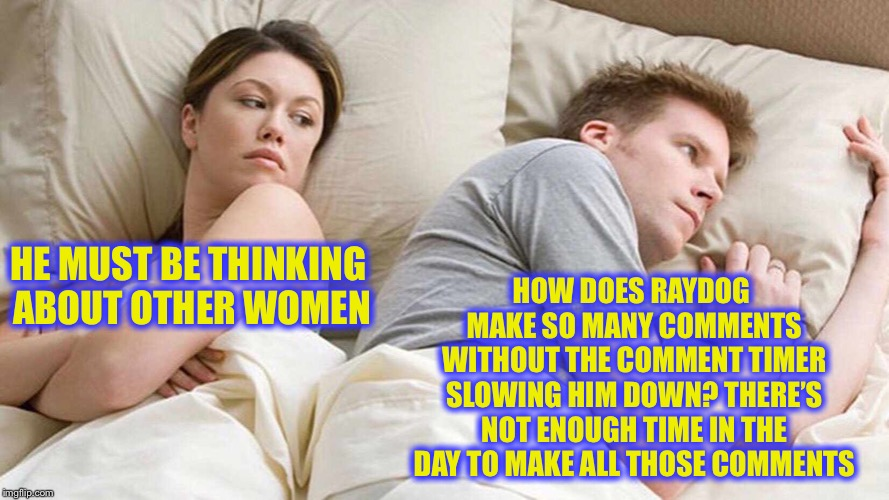 I bet he's thinking about other women  |  HOW DOES RAYDOG MAKE SO MANY COMMENTS WITHOUT THE COMMENT TIMER SLOWING HIM DOWN? THERE'S NOT ENOUGH TIME IN THE DAY TO MAKE ALL THOSE COMMENTS; HE MUST BE THINKING ABOUT OTHER WOMEN | image tagged in i bet he's thinking about other women,raydog,imgflip,meanwhile on imgflip,true story bro | made w/ Imgflip meme maker