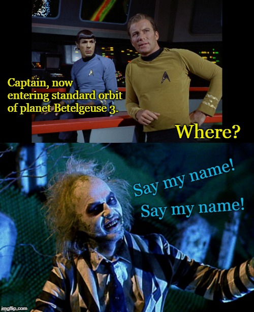 Betelgeuse | Captain, now entering standard orbit of planet Betelgeuse 3. Where? | image tagged in star trek,beetlejuice,sci-fi,funny,william shatner,michael keaton | made w/ Imgflip meme maker