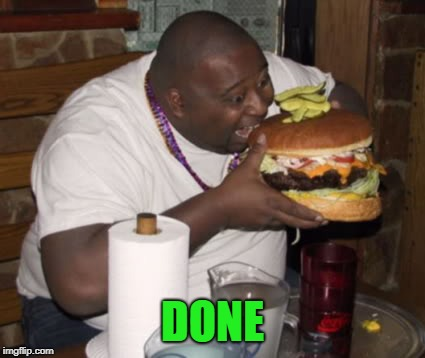 Fat guy eating burger | DONE | image tagged in fat guy eating burger | made w/ Imgflip meme maker