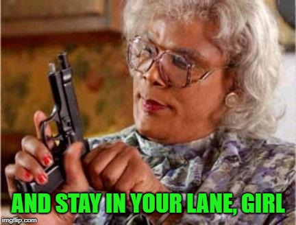 Madea | AND STAY IN YOUR LANE, GIRL | image tagged in madea | made w/ Imgflip meme maker