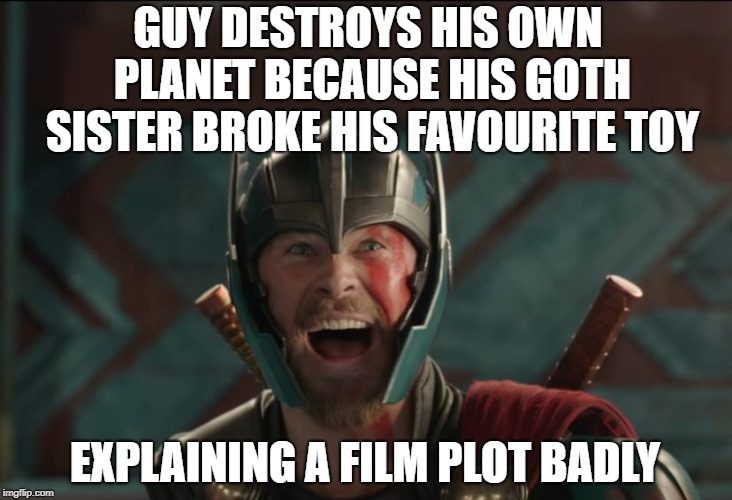 thor ragnarok | GUY DESTROYS HIS OWN PLANET BECAUSE HIS GOTH SISTER BROKE HIS FAVOURITE TOY EXPLAINING A FILM PLOT BADLY | image tagged in thor ragnarok,memes,funny | made w/ Imgflip meme maker