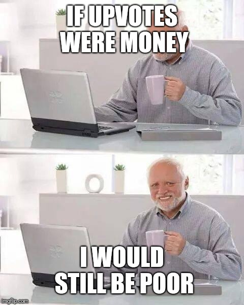 Hide the Pain Harold Meme | IF UPVOTES WERE MONEY I WOULD STILL BE POOR | image tagged in memes,hide the pain harold,upvotes,poor | made w/ Imgflip meme maker