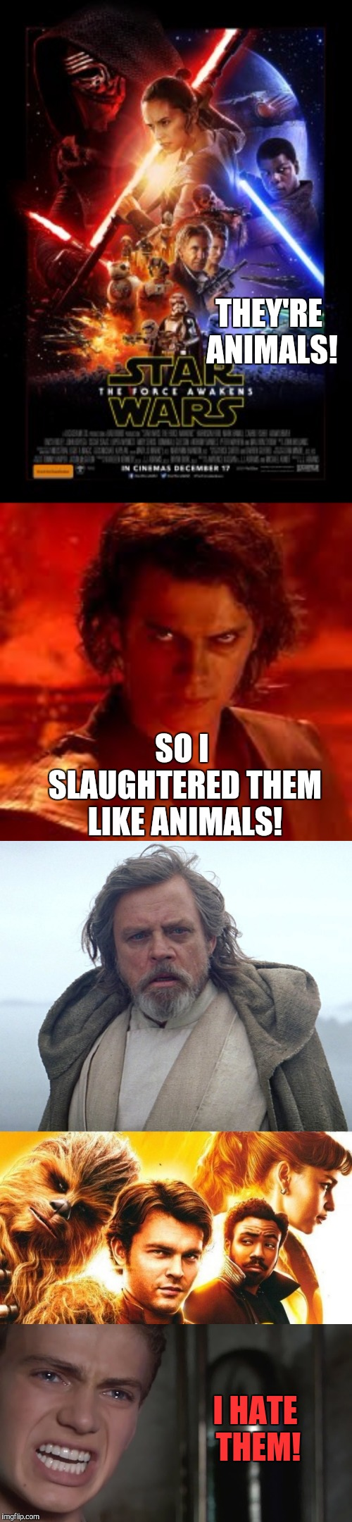 I gotta say, Solo wasn't terrible. I just wish Han looked more like Han. TLJ was awful, and TFA wasn't good at all. | SO I SLAUGHTERED THEM LIKE ANIMALS! THEY'RE ANIMALS! I HATE THEM! | image tagged in anakin skywalker,solo a star wars story,the force awakens,the last jedi,memes,star wars | made w/ Imgflip meme maker