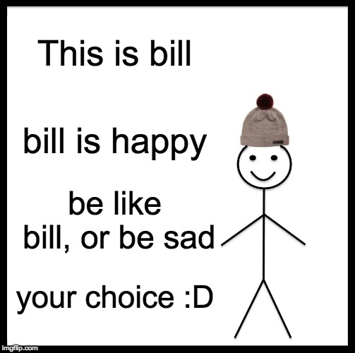Happy Bill |  This is bill; bill is happy; be like bill, or be sad; your choice :D | image tagged in memes,be like bill,sad,happy | made w/ Imgflip meme maker