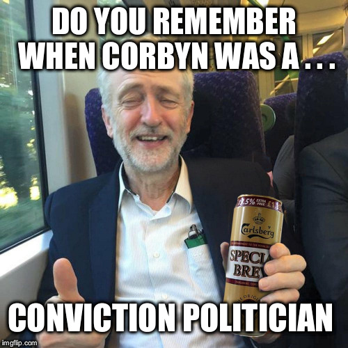 Corbyn - ex conviction politician | DO YOU REMEMBER WHEN CORBYN WAS A . . . CONVICTION POLITICIAN | image tagged in labourisdead,wearecorbyn,gtto jc4pm,cultofcorbyn,anti-semite and a racist,communist socialist | made w/ Imgflip meme maker