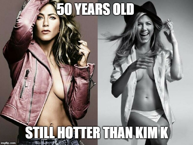 50 years old still hotter than kim k | 50 YEARS OLD STILL HOTTER THAN KIM K | image tagged in jennifer aniston | made w/ Imgflip meme maker