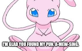 Pokemon Mew | I'M GLAD YOU FOUND MY PUN. A-MEW-SING. | image tagged in pokemon mew | made w/ Imgflip meme maker