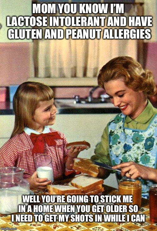 Vintage Mom and Daughter | MOM YOU KNOW I'M LACTOSE INTOLERANT AND HAVE GLUTEN AND PEANUT ALLERGIES WELL YOU'RE GOING TO STICK ME IN A HOME WHEN YOU GET OLDER SO I NEE | image tagged in vintage mom and daughter | made w/ Imgflip meme maker