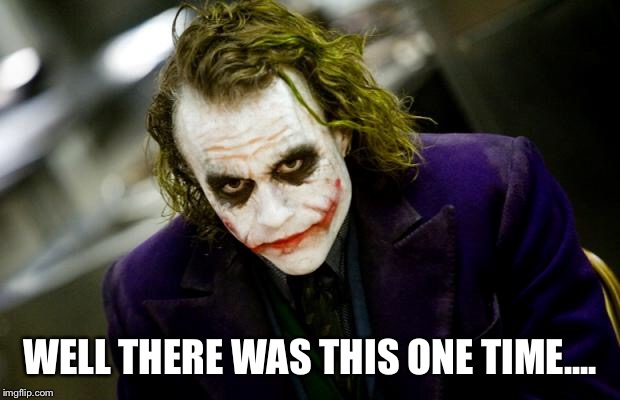 why so serious joker | WELL THERE WAS THIS ONE TIME.... | image tagged in why so serious joker | made w/ Imgflip meme maker