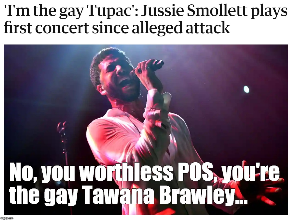 Jussie Smollett is the gay Tawana Brawley |  No, you worthless POS, you're the gay Tawana Brawley... | image tagged in jussie smollett in concert,pos,hoax | made w/ Imgflip meme maker