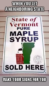 And people say New Hampshire hasn't got a sense of humor | WHEN YOU LET A NEIGHBORING STATE MAKE YOUR SIGNS FOR YOU | image tagged in maple syrup,humor,joke | made w/ Imgflip meme maker
