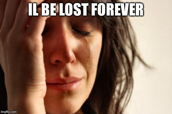 IL BE LOST FOREVER | image tagged in memes,first world problems | made w/ Imgflip meme maker