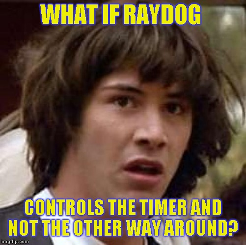 What if | WHAT IF RAYDOG CONTROLS THE TIMER AND NOT THE OTHER WAY AROUND? | image tagged in what if | made w/ Imgflip meme maker
