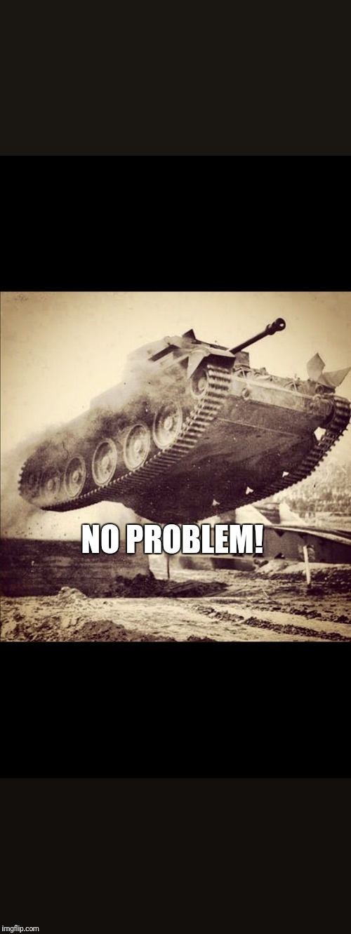 Tanks away | NO PROBLEM! | image tagged in tanks away | made w/ Imgflip meme maker