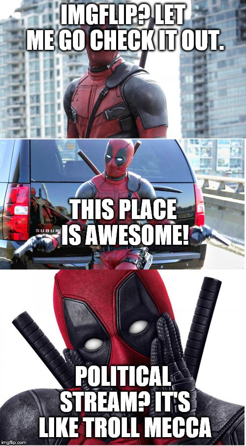 Bad Pun Deadpool |  IMGFLIP? LET ME GO CHECK IT OUT. THIS PLACE IS AWESOME! POLITICAL STREAM? IT'S LIKE TROLL MECCA | image tagged in bad pun deadpool | made w/ Imgflip meme maker