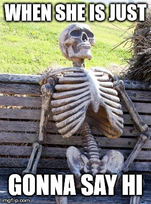 Waiting Skeleton | WHEN SHE IS JUST GONNA SAY HI | image tagged in memes,waiting skeleton | made w/ Imgflip meme maker