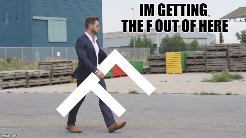 f out of here | IM GETTING THE F OUT OF HERE | image tagged in f,out of here | made w/ Imgflip meme maker