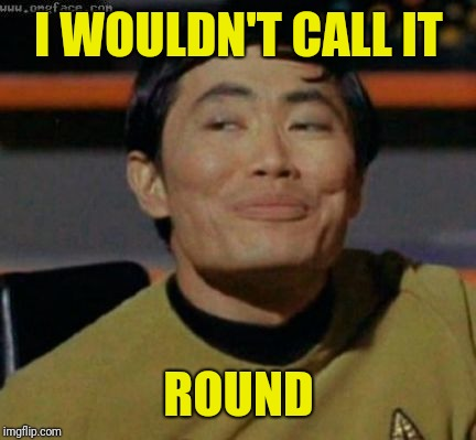 sulu | I WOULDN'T CALL IT ROUND | image tagged in sulu | made w/ Imgflip meme maker