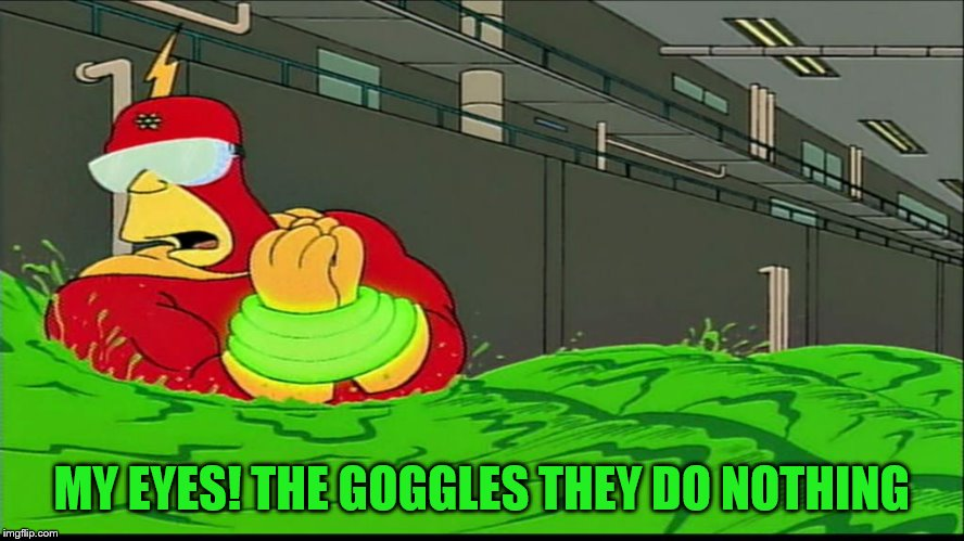 Radioactive man goggles do nothing | MY EYES! THE GOGGLES THEY DO NOTHING | image tagged in radioactive man goggles do nothing | made w/ Imgflip meme maker