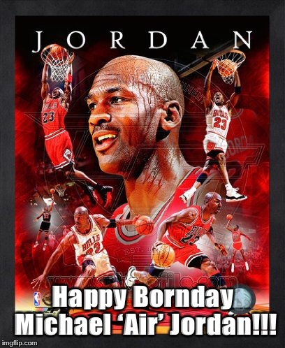 Happy Bornday Michael 'Air' Jordan!!! | image tagged in michael jordan | made w/ Imgflip meme maker